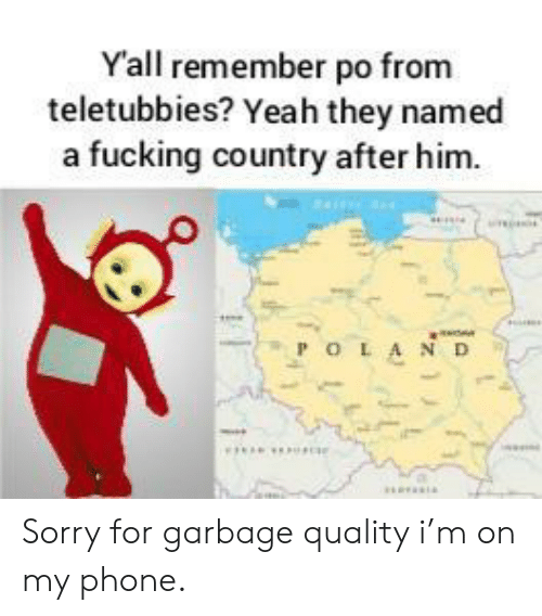 my phone: Yall remember po from  teletubbies? Yeah they named  a fucking country after him.  POLA ND Sorry for garbage quality i'm on my phone.