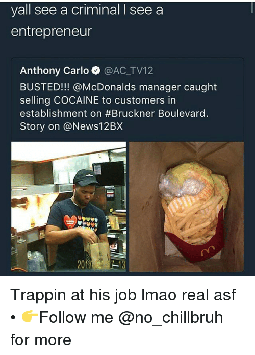 boulevard: yall see a criminal I see a  entrepreneur  Anthony Carlo @AC_TV12  BUSTED!!! @McDonalds manager caught  selling COCAINE to customers in  establishment on #Bruckner Boulevard.  Story on @News12BX Trappin at his job lmao real asf • 👉Follow me @no_chillbruh for more