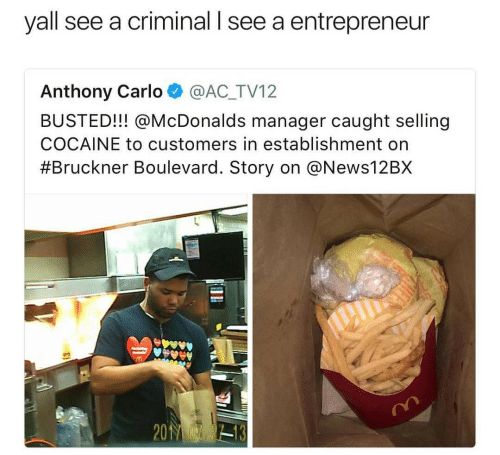 boulevard: yall see a criminal l see a entrepreneur  Anthony Carlo @AC_TV12  BUSTED!!! @McDonalds manager caught selling  COCAINE to customers in establishment on  #Bruckner Boulevard. Story on @News12BX