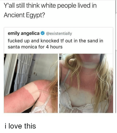 ancient egypt: Y'all still think white people lived in  Ancient Egypt?  emily angelica @existentially  fucked up and knocked tf out in the sand in  santa monica for 4 hours i love this