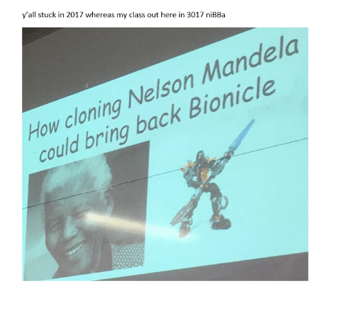 Nelson Mandela, Bionicle, and Back: y'all stuck in 2017 whereas my class out here in 3017 niBBa  How cloning Nelson Mandela  could bring back Bionicle