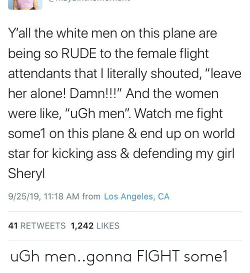 """Kicking Ass: Y'all the white men on this plane are  being so RUDE to the female flight  attendants that I literally shouted, """"leave  her alone! Damn!!!"""" And the women  were like, """"uGh men"""". Watch me fight  some1 on this plane & end up on world  star for kicking ass & defending my girl  Sheryl  9/25/19, 11:18 AM from Los Angeles, CA  41 RETWEETS 1,242 LIKES uGh men..gonna FIGHT some1"""