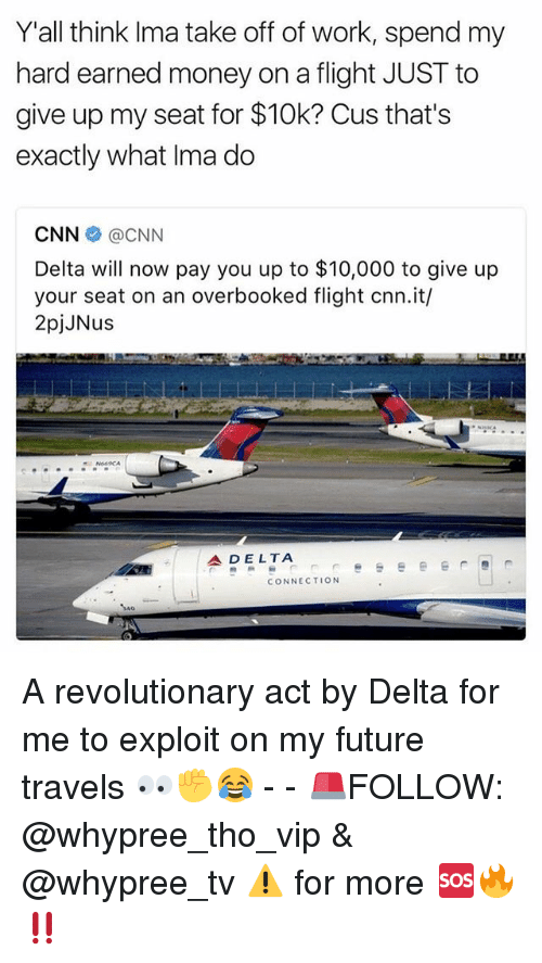 Exploitable: Yall think Ima take off of work, spend my  hard earned money on a flight JUST to  give up my seat for $10k? Cus that's  exactly what Ima do  CNN  CNN  Delta will now pay you up to $10,000 to give up  your seat on an overbooked flight cnn.it/  2pjJNus  A DELTA  CONNECTION A revolutionary act by Delta for me to exploit on my future travels 👀✊️😂 - - 🚨FOLLOW: @whypree_tho_vip & @whypree_tv ⚠️ for more 🆘🔥‼️