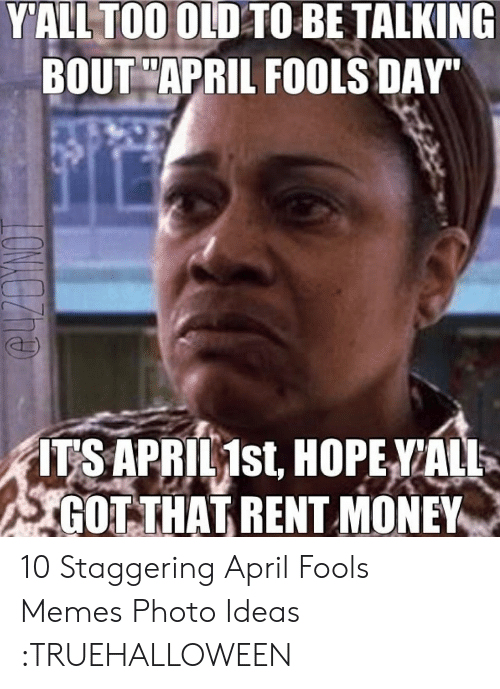 April Fools Memes: YALL TOO OLD TO BETALKING  BOU APRIL FOOLS DAY.  IISAPBILIst HOPEVALL  GOTTHATRENT MONEY 10 Staggering April Fools Memes Photo Ideas :TRUEHALLOWEEN