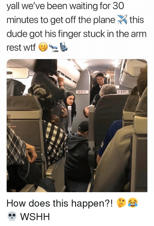 Dude, Memes, and Wshh: yall we've been waiting for 30  minutes to get off the planethis  dude got his finger stuck in the arm  rest wtf  EXIT  EXIT How does this happen?! 🤔😂💀 WSHH