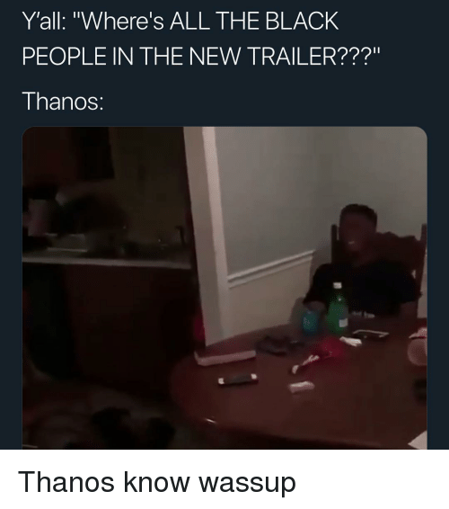 """The Black People: Y'all: """"Where's ALL THE BLACK  PEOPLE IN THE NEW TRAILER???""""  I hanoS: Thanos know wassup"""
