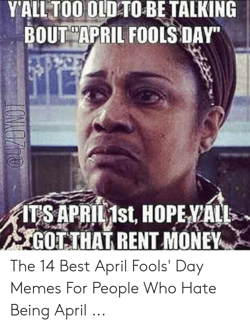 april fools meme: Y'ALLTOO OLD TO BE TALKING  BOUT APRIL FOOLS DAY  ITSAPRIL1st HOPE/ALL>  GOTTHAT RENT MONEY The 14 Best April Fools' Day Memes For People Who Hate Being April ...