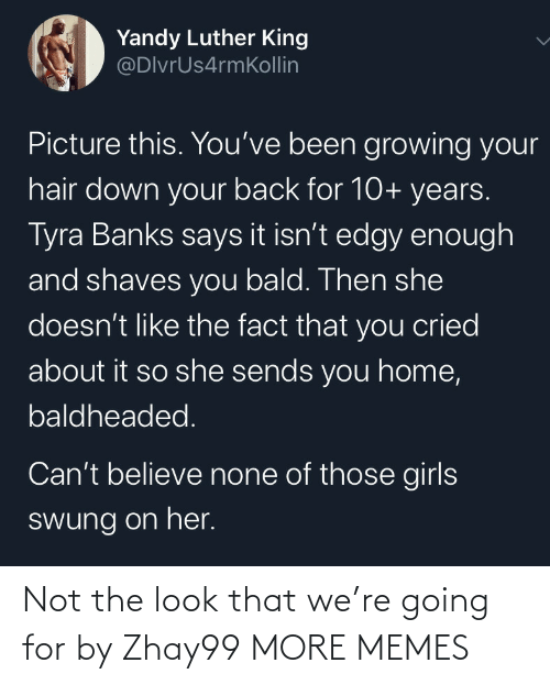 believe: Yandy Luther King  @DlvrUs4rmKollin  Picture this. You've been growing your  hair down your back for 10+ years.  Tyra Banks says it isn't edgy enough  and shaves you bald. Then she  doesn't like the fact that you cried  about it so she sends you home,  baldheaded.  Can't believe none of those girls  swung on her. Not the look that we're going for by Zhay99 MORE MEMES