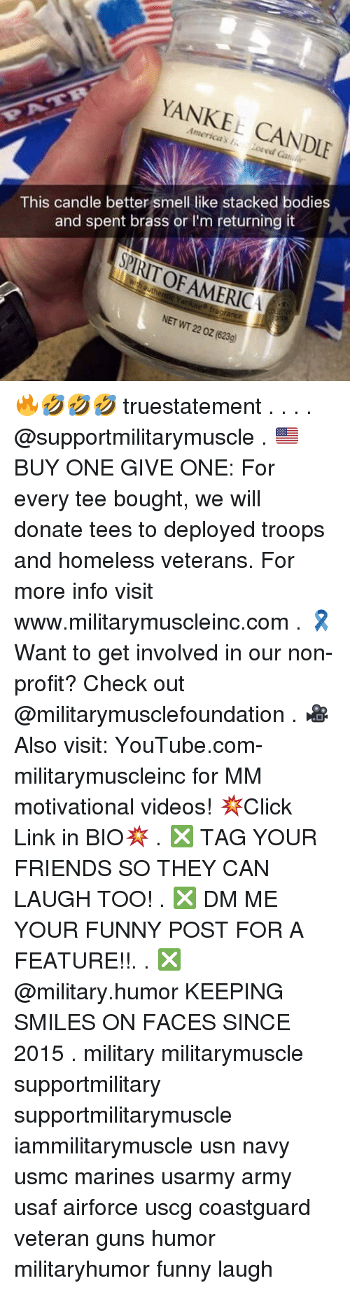 Get Involved: YANKEE CANDLE  This candle better smell like stacked bodies  and spent brass orI'm returning it  PIRIT OF AMERICA  ee fregrance  NET WT 22 0z (623g) 🔥🤣🤣🤣 truestatement . . . . @supportmilitarymuscle . 🇺🇸BUY ONE GIVE ONE: For every tee bought, we will donate tees to deployed troops and homeless veterans. For more info visit www.militarymuscleinc.com . 🎗Want to get involved in our non-profit? Check out @militarymusclefoundation . 🎥Also visit: YouTube.com-militarymuscleinc for MM motivational videos! 💥Click Link in BIO💥 . ❎ TAG YOUR FRIENDS SO THEY CAN LAUGH TOO! . ❎ DM ME YOUR FUNNY POST FOR A FEATURE!!. . ❎ @military.humor KEEPING SMILES ON FACES SINCE 2015 . military militarymuscle supportmilitary supportmilitarymuscle iammilitarymuscle usn navy usmc marines usarmy army usaf airforce uscg coastguard veteran guns humor militaryhumor funny laugh