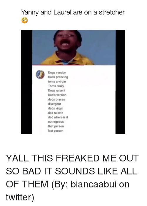 Divergent: Yanny and Laurel are on a stretcher  Dogs version  Dads prancing  toms a virgin  Toms crazy  Dogs raise it  Dad's version  dads braces  divergent  dads virgin  dad raise it  dad where is it  outrageous  that persorn  last person YALL THIS FREAKED ME OUT SO BAD IT SOUNDS LIKE ALL OF THEM (By: biancaabui on twitter)