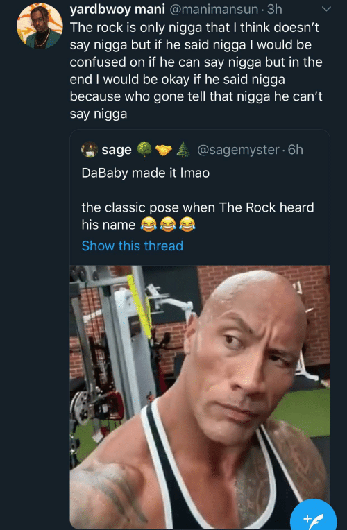 If He: yardbwoy mani @manimansun · 3h  The rock is only nigga that I think doesn't  say nigga but if he said nigga I would be  confused on if he can say nigga but in the  end I would be okay if he said nigga  because who gone tell that nigga he can't  say nigga  @sagemyster · 6h  sage  DaBaby made it Imao  the classic pose when The Rock heard  his name  Show this thread