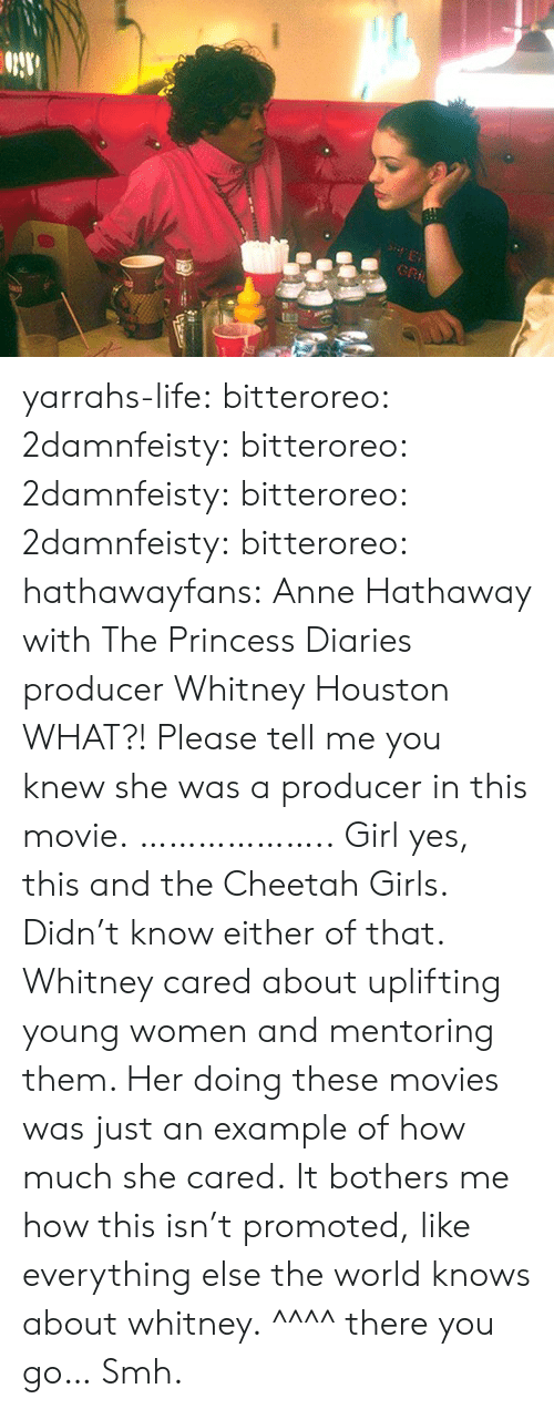 whitney houston: yarrahs-life: bitteroreo:  2damnfeisty:  bitteroreo:  2damnfeisty:  bitteroreo:  2damnfeisty:  bitteroreo:  hathawayfans:  Anne Hathaway with The Princess Diaries producer Whitney Houston  WHAT?!  Please tell me you knew she was a producer in this movie.  ………………..  Girl yes, this and the Cheetah Girls.  Didn't know either of that.  Whitney cared about uplifting young women and mentoring them. Her doing these movies was just an example of how much she cared.  It bothers me how this isn't promoted, like everything else the world knows about whitney.  ^^^^ there you go… Smh.