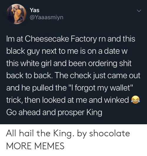 """Back to Back: Yas  @Yaaasmiyn  Im at Cheesecake Factory rn and this  black guy next to me is on a date w  this white girl and been ordering shit  back to back. The check just came out  and he pulled the """" forgot my wallet""""  trick, then looked at me and winked  Go ahead and prosper King All hail the King. by shocolate MORE MEMES"""