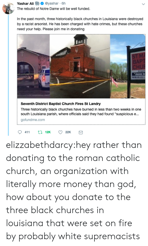 "Gofundme: @yashar 6h  Yashar Ali  The rebuild of Notre Dame will be well funded.  In the past month, three historically black churches in Louisiana were destroyed  by a racist arsonist. He has been charged with hate crimes, but these churches  need your help. Please join me in donating  SI  Seventh District Baptist Church Fires St Landry  Three historically black churches have burned in less than two weeks in one  south Louisiana parish, where officials said they had found ""suspicious e...  gofundme.com  0411  12K  22K elizzabethdarcy:hey rather than donating to the roman catholic church, an organization with literally more money than god, how about you donate to the three black churches in louisiana that were set on fire by probably white supremacists"