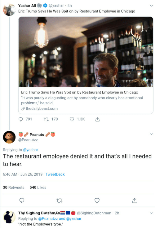 "Trump Says: Yashar Ali  @yashar 4h  Eric Trump Says He Was Spit on by Restaurant Employee in Chicago  Eric Trump Says He Was Spit on by Restaurant Employee in Chicago  ""It was purely a disgusting act by somebody who clearly has emotional  problems,"" he said  Sthedailybeast.com  791  1.3K  t170  Peanuts  @Peanutzz  Replying to @yashar  The restaurant employee denied it and that's all needed  to hear.  6:46 AM Jun 26, 2019 TweetDeck  540 Likes  30 Retweets  The Sighing DutchmAn  @SighingDutchman 2h  Replying to @Peanutzz and @yashar  ""Not the Employee's type."""