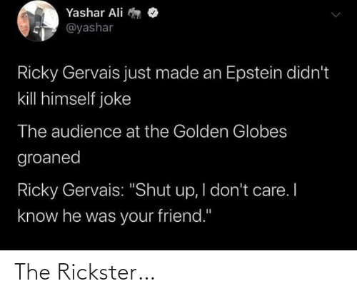 "Ali: Yashar Ali  @yashar  Ricky Gervais just made an Epstein didn't  kill himself joke  The audience at the Golden Globes  groaned  Ricky Gervais: ""Shut up, I don't care. I  know he was your friend."" The Rickster…"