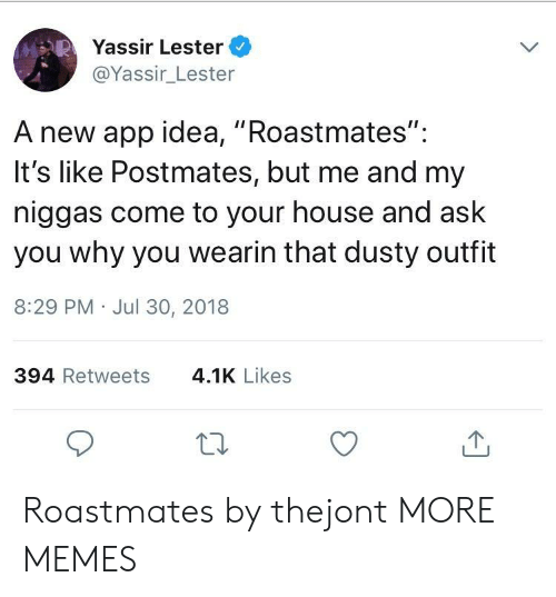 """my niggas: Yassir Lester  @Yassir_Lester  A new app idea, """"Roastmates"""":  It's like Postmates, but me and my  niggas come to your house and ask  you why you wearin that dusty outfit  8:29 PM Jul 30, 2018  394 Retweets  4.1K Likes Roastmates by thejont MORE MEMES"""