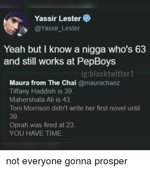 Toni Morrison: Yassir Lester  @Yassir_Lester  Yeah but I know a nigga who's 63  and still works at PepBoys  ig:blacktwitter1  Maura from The Chai @maurachanz  Tiffany Haddish is 39  Mahershala Ali is 43  Toni Morrison didn't write her first novel until  39  Oprah was fired at 23.  YOU HAVE TIME not everyone gonna prosper