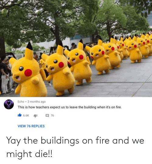 die: Yay the buildings on fire and we might die!!