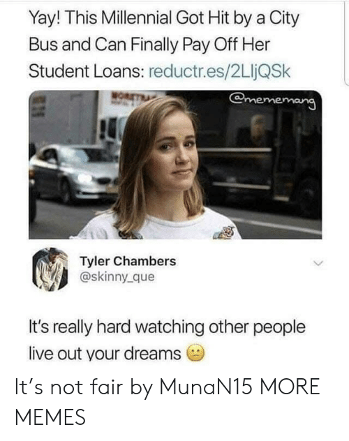 Dank, Memes, and Skinny: Yay! This Millennial Got Hit by a City  Bus and Can Finally Pay Off Her  Student Loans: reductr.es/2LIjQSk  Tyler Chambers  @skinny que  It's really hard watching other people  live out your dreams It's not fair by MunaN15 MORE MEMES