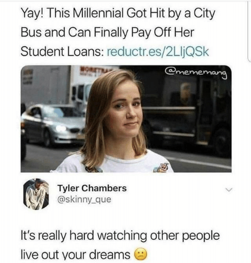 Skinny, Live, and Loans: Yay! This Millennial Got Hit by a City  Bus and Can Finally Pay Off Her  Student Loans: reductr.es/2LljQSk  @mememang  MOR  Tyler Chambers  @skinny que  It's really hard watching other people  live out your dreams