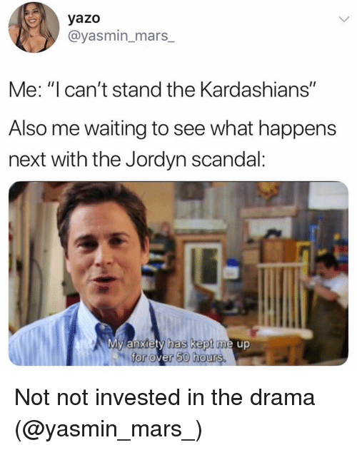"Jordyn: yazo  @yasmin_mars_  Me: ""I can't stand the Kardashians""  Also me waiting to see what happens  next with the Jordyn scandal:  My anxiety has kept me up  for over 50 hours. Not not invested in the drama (@yasmin_mars_)"