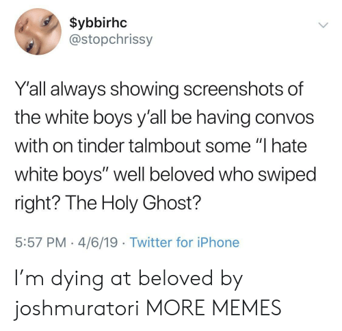 "4 6: $ybbirhc  @stopchrissy  Y'all always showing screenshots of  the white boys y'all be having convos  with on tinder talmbout some ""I hate  white boys"" well beloved who swiped  right? The Holy Ghost?  5:57 PM 4/6/19 Twitter for iPhone I'm dying at beloved by joshmuratori MORE MEMES"