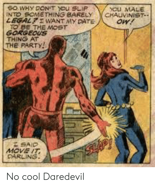 Party, Daredevil, and Cool: YCu MALE  CHAUVINIST  oW!  SO WHY DON'T YOu SLIP  INTO SOMETHING BARELY  LEGALI WANT MY DATE  TO BE THE MOST  GORGEOUS  THING AT  THE PARTY!  SAID  MOVE IT  DARLING  SHAP No cool Daredevil