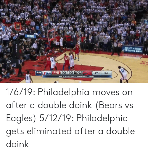 Philadelphia Eagles, Nba, and Nfl: YE  4A  76 PHI 90 90 TOR  SN  4TH 0.0  NBA PLAYOFFS EAST SEMIFINALS: GAME 7 1/6/19: Philadelphia moves on after a double doink (Bears vs Eagles)   5/12/19: Philadelphia gets eliminated after a double doink