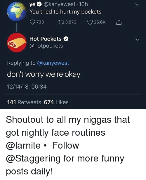 my niggas: ye @kanyewest 10h  You tried to hurt my pockets  733 03,872 25.6K  Hot Pockets  @hotpockets  Replying to @kanyewest  don't worry we're okay  12/14/18, 06:34  141 Retweets 674 Likes Shoutout to all my niggas that got nightly face routines @larnite • ➫➫➫ Follow @Staggering for more funny posts daily!