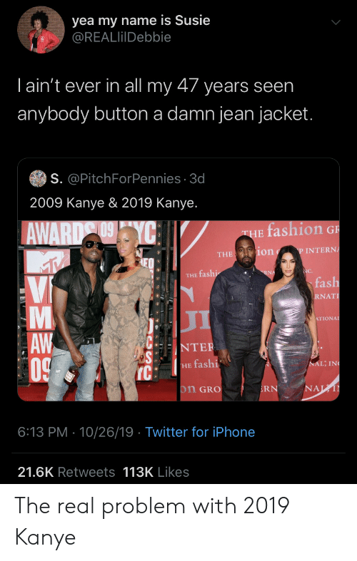 Fashion, Iphone, and Kanye: yea my name is Susie  @REALlilDebbie  Tain't ever in all my 47 years seen  anybody button a damn jean jacket.  S. @PitchForPennies 3d  2009 Kanye & 2019 Kanye.  fashion G  AWARD YC  THE  ion  P INTERNA  THE  NC.  RNA  THE fashi  fash  Vi  RNAT  л  ATIONAL  AW  0  NTER  NAL; IN  HE fashi  IC  NAL  on GRO  RN  6:13 PM 10/26/19 Twitter for iPhone  21.6K Retweets 113K Likes  LA The real problem with 2019 Kanye