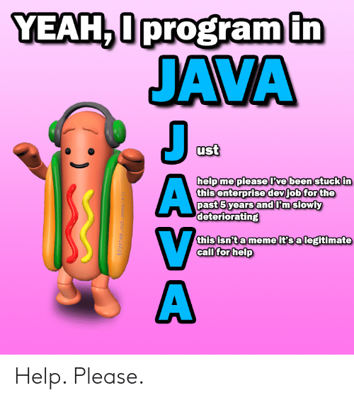 Legitimate: YEAH,0program in  JAVA  J  ust  help me pleaseve been stuck in  this enterprise devjob for the  past 5 years andPmslowly  deteriorating  this isn't a meme it's a legitimate  call for help  aSystem. out .meneln ()  DASA Help. Please.