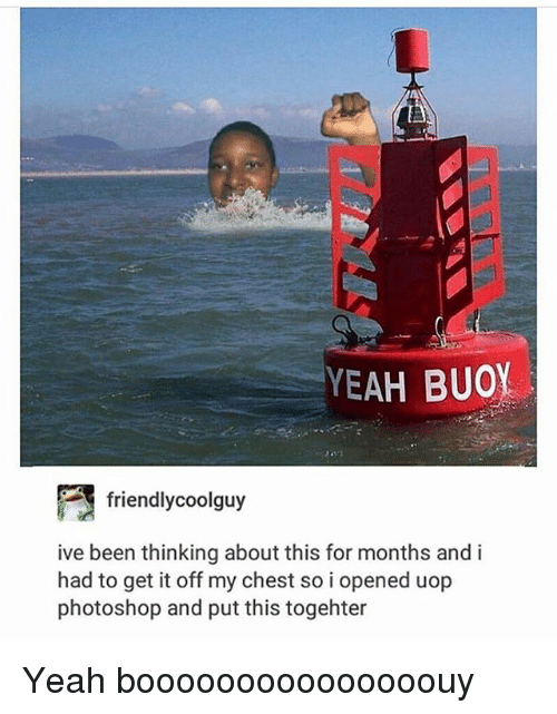 Photoshoper: YEAH BUOY  friend!ycoolguy  ive been thinking about this for months and i  had to get it off my chest so i opened uop  photoshop and put this togehter Yeah booooooooooooooouy