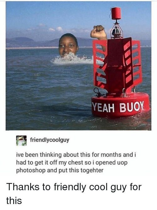 Photoshoper: YEAH BUOY  friend!ycoolguy  ive been thinking about this for months and i  had to get it off my chest so i opened uop  photoshop and put this togehter Thanks to friendly cool guy for this