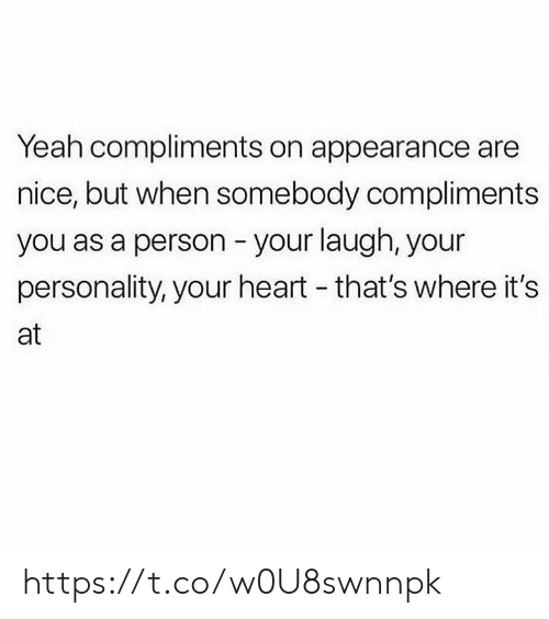 Compliments: Yeah compliments on appearance are  nice, but when somebody compliments  you as a person your laugh, your  personality, your heart - that's where it's  at https://t.co/w0U8swnnpk