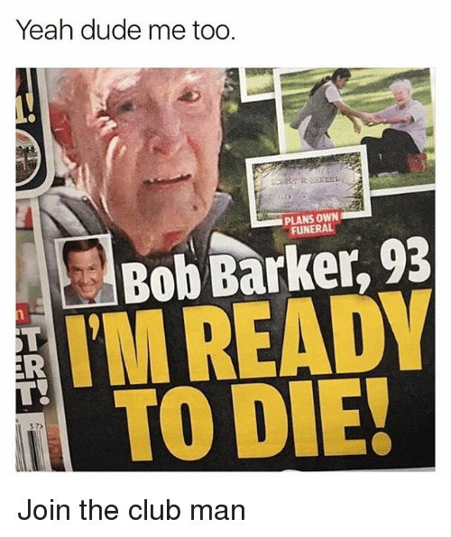bobbing: Yeah dude me too  PLANS OWN  FUNERAL  Bob Barker, 93  TMREADY  TO DIE!  37)  2 Join the club man
