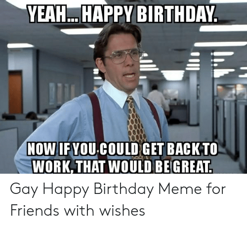 Gay Happy Birthday Meme: YEAH. HAPPY BIRTHDAY  NOW IF YOU COULD GET BACK TO  WORK THAT WOULD BE GREAT Gay Happy Birthday Meme for Friends with wishes