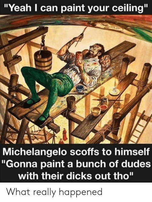"""Michelangelo: """"Yeah I can paint your ceiling""""  Michelangelo scoffs to himself  """"Gonna paint a bunch of dudes  with their dicks out tho"""" What really happened"""