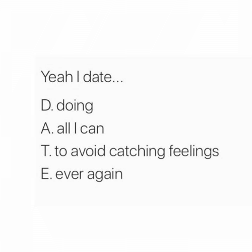 Relationships, Yeah, and Date: Yeah I date...  D. doing  A. all I carn  T. to avoid catching feelings  E. ever again