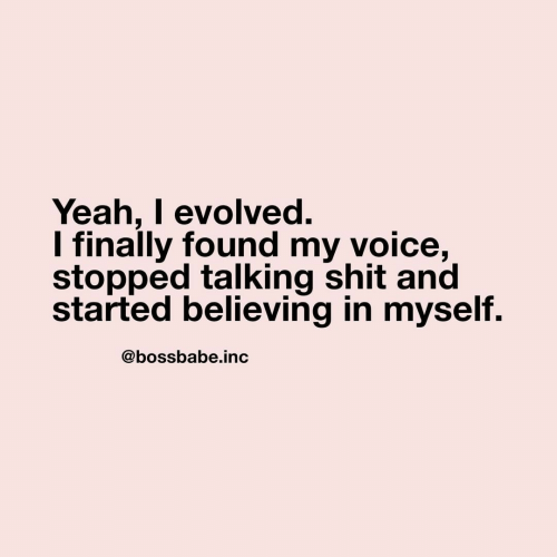 Evolved: Yeah, I evolved.  I finally found my voice,  stopped talking shit and  started believing in myself.  @bossbabe.inc