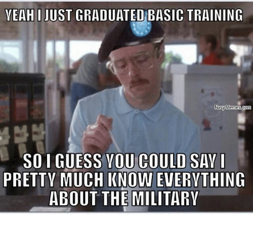 Basic Training: YEAH I JUST GRADUATED BASIC TRAINING  Navy Memes  SOI GUESS YOU COULD SAY  I  PRETTY MUCH KNOW EVERYTHING  ABOUT THE MILITARY
