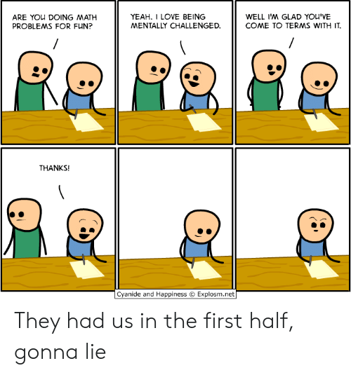 Love Being: YEAH. I LOVE BEING  MENTALLY CHALLENGED  WELL I'M GLAD YOU'VE  COME TO TERMS WITH IT  ARE YOu DOING MATH  PROBLEMS FOR FUN?  THANKS!  Cyanide and Happiness © Explosm.net They had us in the first half, gonna lie