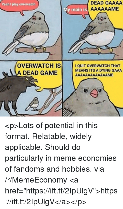 """Play Overwatch: Yeah I play overwatch  DEAD GAAAA  y main is  OVERWATCH IS  A DEAD GAME  I QUIT OVERWATCH THAT  MEANS ITS A DYING GAAA <p>Lots of potential in this format. Relatable, widely applicable. Should do particularly in meme economies of fandoms and hobbies. via /r/MemeEconomy <a href=""""https://ift.tt/2IpUlgV"""">https://ift.tt/2IpUlgV</a></p>"""