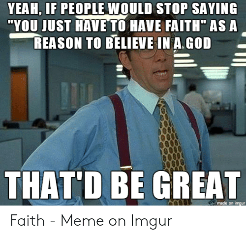"Faith Meme: YEAH, IF PEOPLE WOULD STOP SAYING  ""YOU JUST HAVE TO HAVE FAITH"" ASA  REASON TO BELIEVE IN A.GOD  THATD BE GREAT  made on imgur"