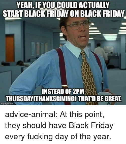 Fucking Day: YEAH, IF YOU COULD ACTUALLY  START BLACKFRIDAY ON BLACK FRIDAY  INSTEAD OF 2PM  THURSDAYITHANKSGIVING) THATD BE GREAT  imgflip.com advice-animal:  At this point, they should have Black Friday every fucking day of the year.