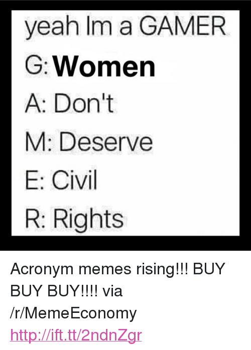 "Memes, Yeah, and Acronym: yeah Im a GAMER  G: Women  A: Don't  M: Deserve  E: Civil  R: Rights <p>Acronym memes rising!!! BUY BUY BUY!!!! via /r/MemeEconomy <a href=""http://ift.tt/2ndnZgr"">http://ift.tt/2ndnZgr</a></p>"