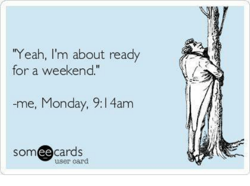 """Ee Cards: """"Yeah, I'm about ready  for a weekend.""""  -me, Monday, 9:l 4am  SOm  ee  cards  user card"""