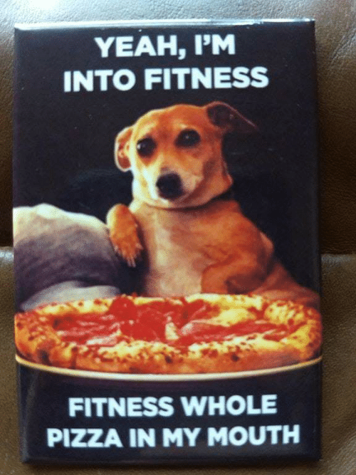 Pizza, Yeah, and Fitness: YEAH, I'M  INTO FITNESS  FITNESS WHOLE  PIZZA IN MY MOUTH