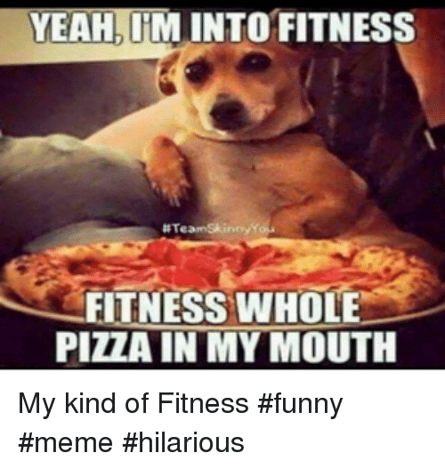 meme hilarious: YEAH, IM INTO FITNESS  # Team Skinny  FITNESS WHOLE  PIZZA IN MY MOUTH My kind of Fitness #funny #meme #hilarious