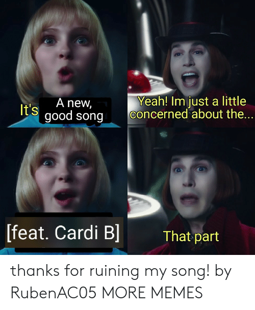 feat: Yeah! Im just a little  concerned about the  A new,  It's  good song  [feat. Cardi B  That part thanks for ruining my song! by RubenAC05 MORE MEMES